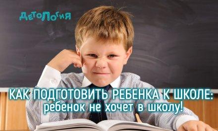 Как подготовить ребенка к школе: ребенок не хочет в школу
